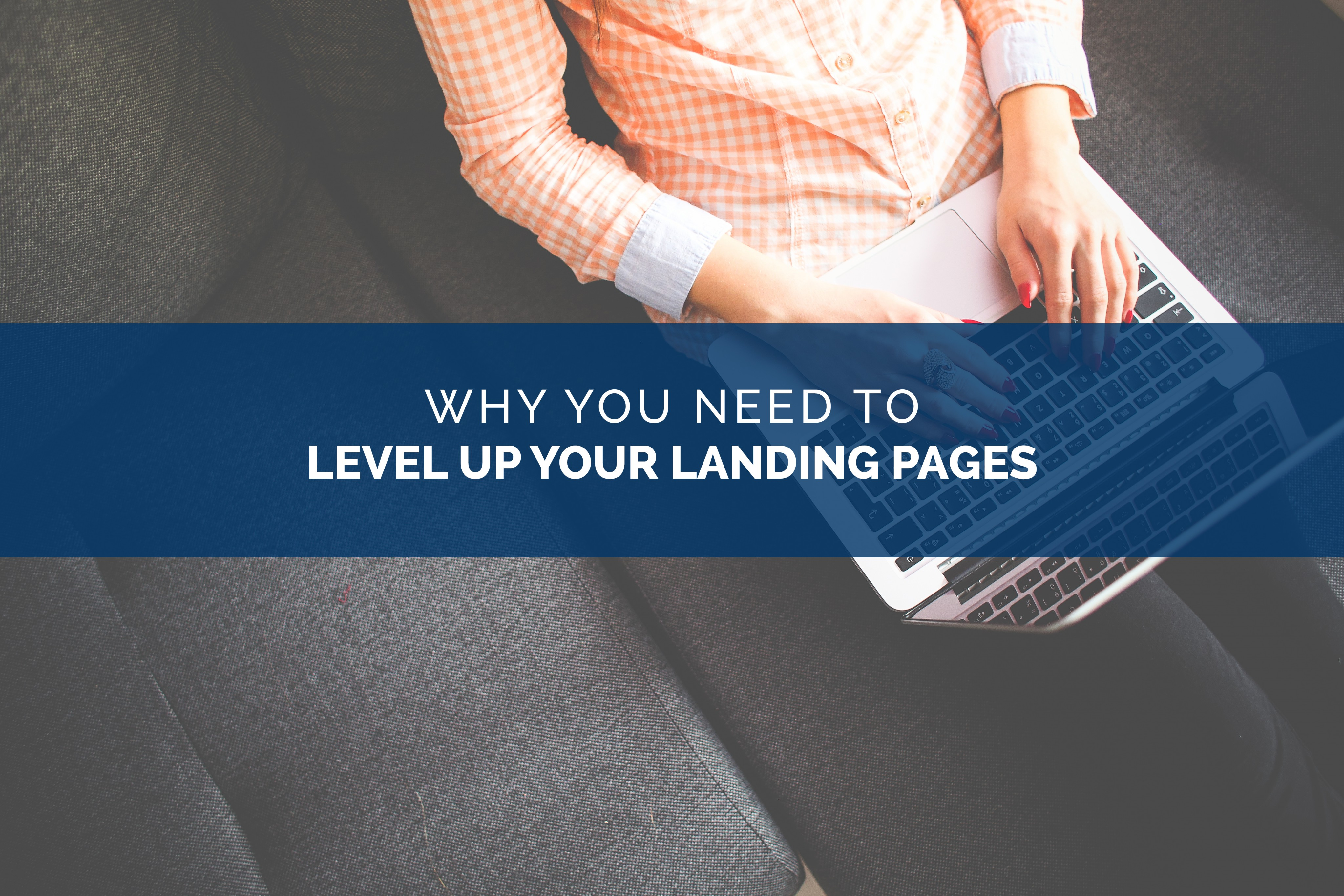 Why You Need to Level Up Your Landing Pages